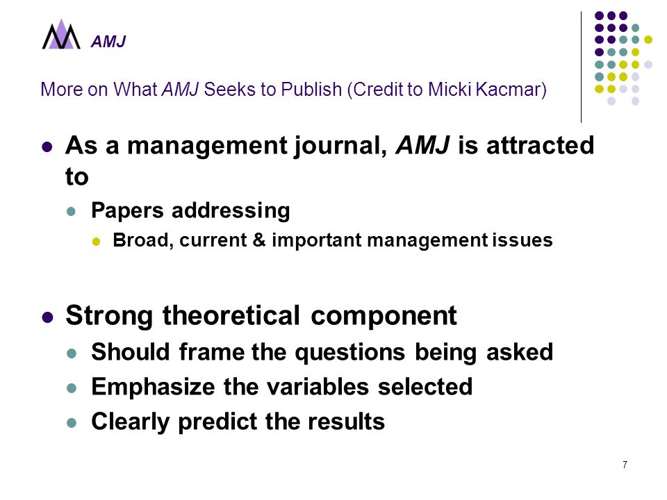 AMJ More on What AMJ Seeks to Publish (Credit to Micki Kacmar) As a management journal, AMJ is attracted to Papers addressing Broad, current & important management issues Strong theoretical component Should frame the questions being asked Emphasize the variables selected Clearly predict the results 7