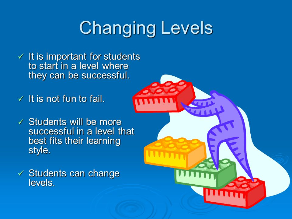 Changing Levels It is important for students to start in a level where they can be successful.
