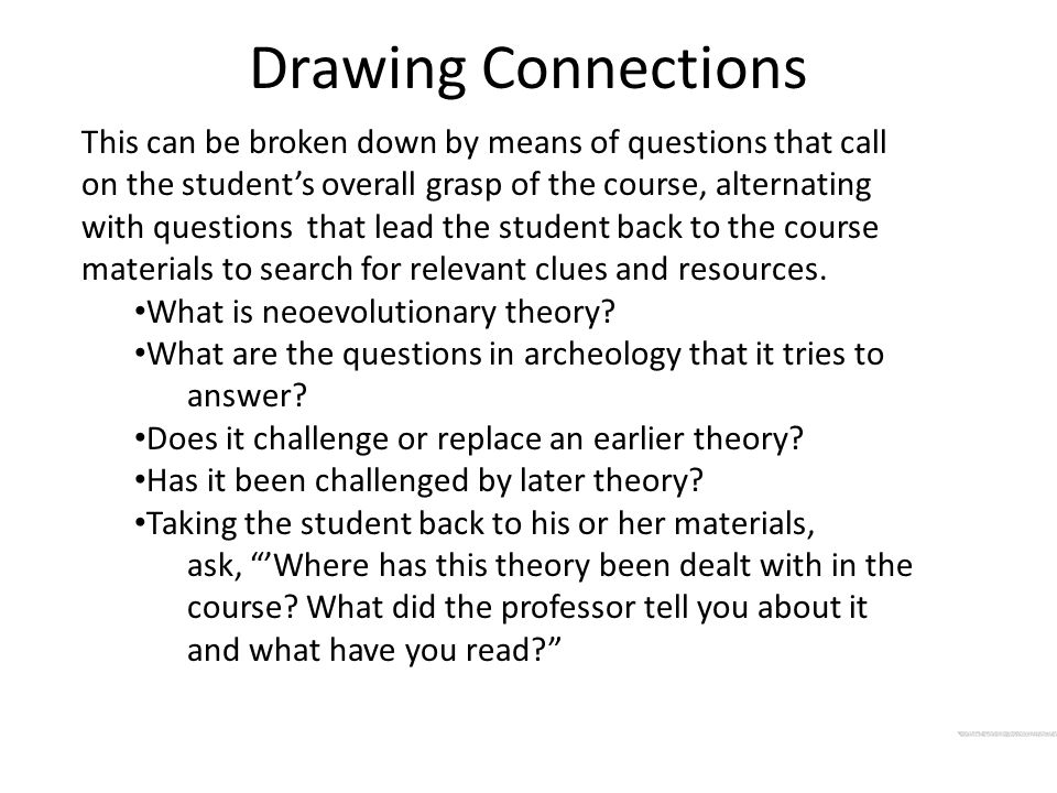 Drawing Connections This can be broken down by means of questions that call on the student's overall grasp of the course, alternating with questions that lead the student back to the course materials to search for relevant clues and resources.