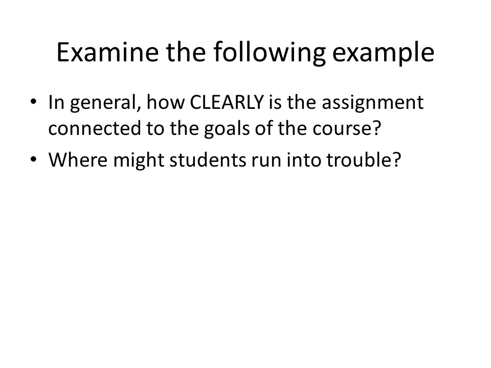 Examine the following example In general, how CLEARLY is the assignment connected to the goals of the course.