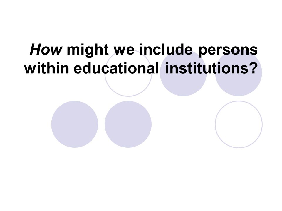 How might we include persons within educational institutions