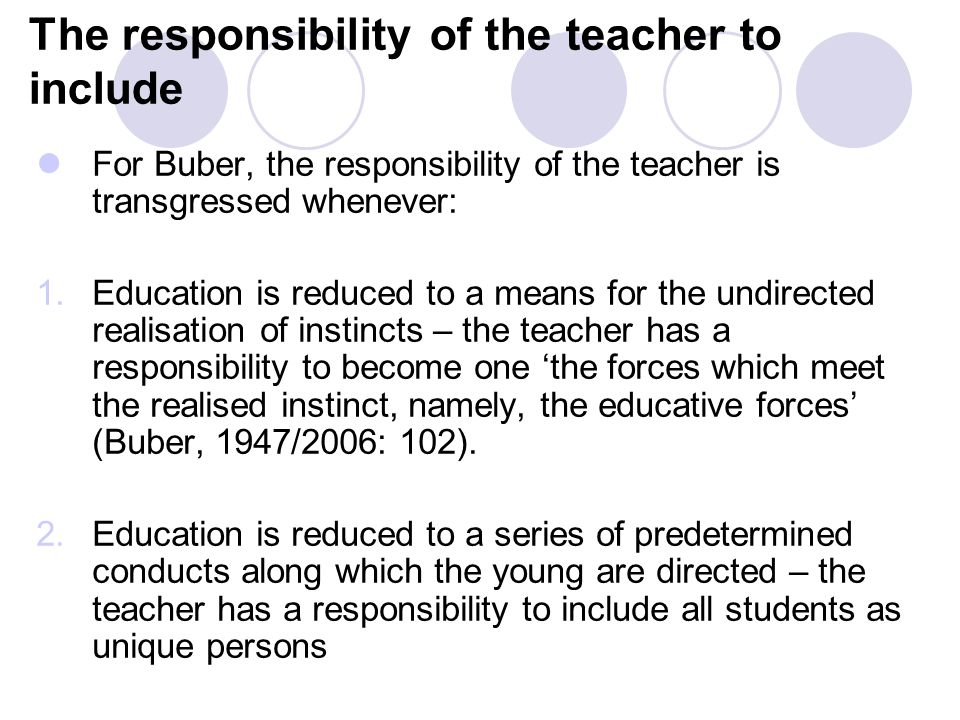 The responsibility of the teacher to include For Buber, the responsibility of the teacher is transgressed whenever: 1.Education is reduced to a means for the undirected realisation of instincts – the teacher has a responsibility to become one 'the forces which meet the realised instinct, namely, the educative forces' (Buber, 1947/2006: 102).