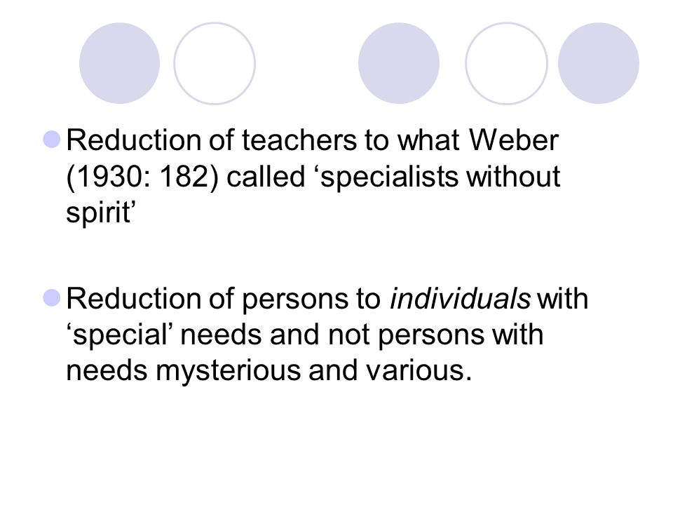 Reduction of teachers to what Weber (1930: 182) called 'specialists without spirit' Reduction of persons to individuals with 'special' needs and not p