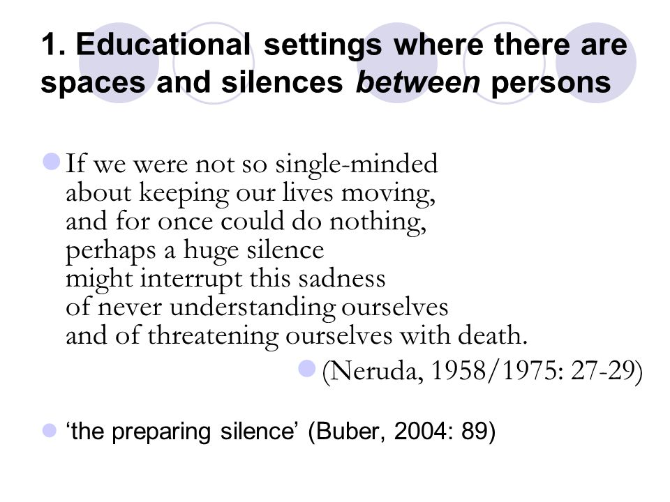 1. Educational settings where there are spaces and silences between persons If we were not so single-minded about keeping our lives moving, and for on