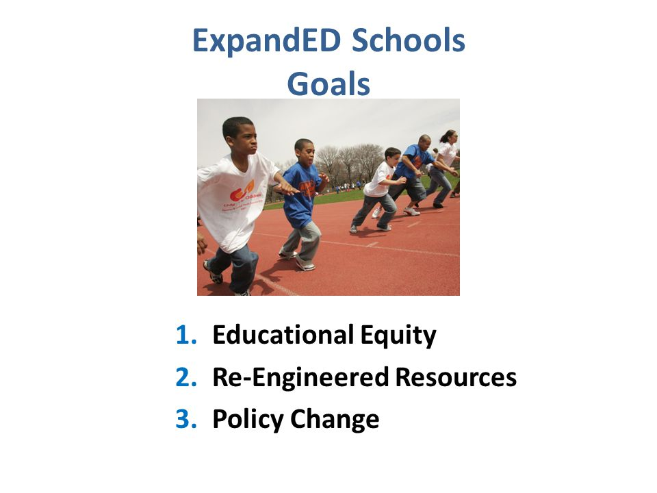1.Educational Equity 2.Re-Engineered Resources 3.Policy Change ExpandED Schools Goals