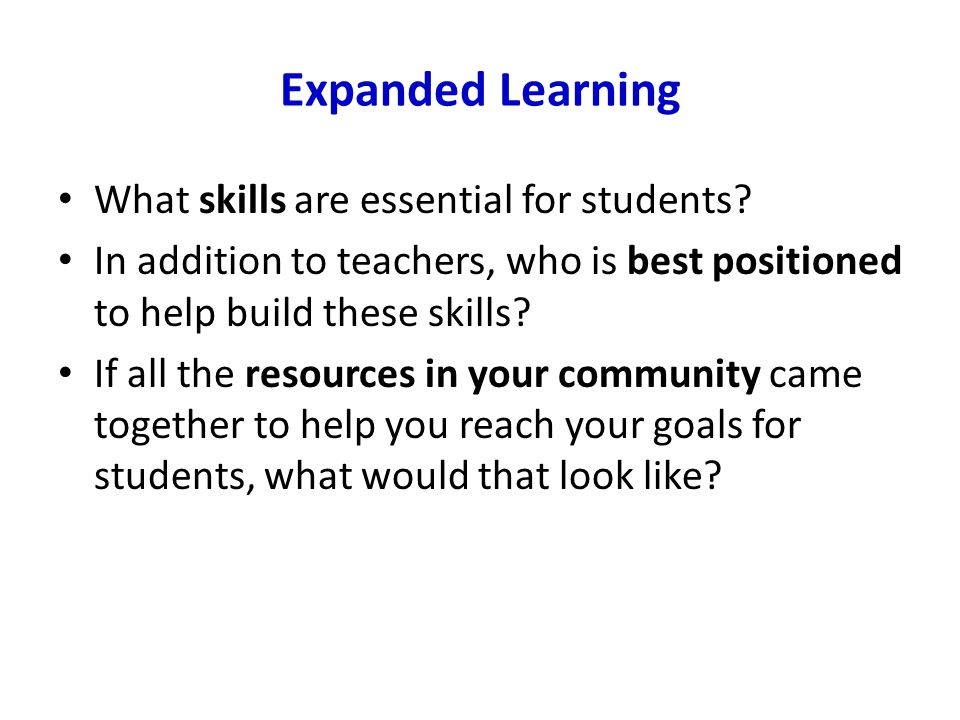 Expanded Learning What skills are essential for students? In addition to teachers, who is best positioned to help build these skills? If all the resou