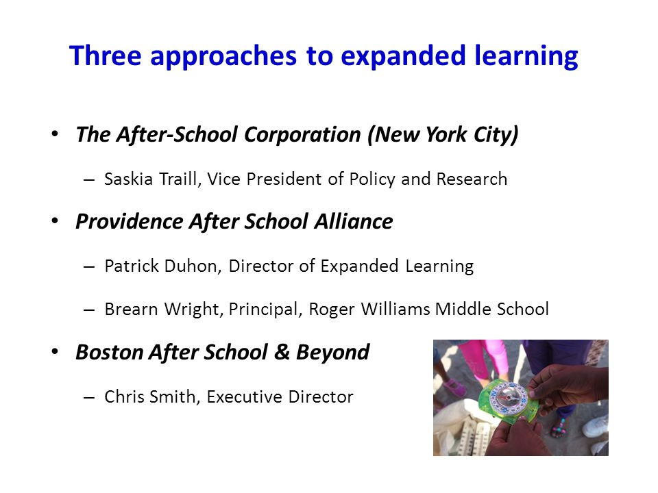 Three approaches to expanded learning The After-School Corporation (New York City) – Saskia Traill, Vice President of Policy and Research Providence A