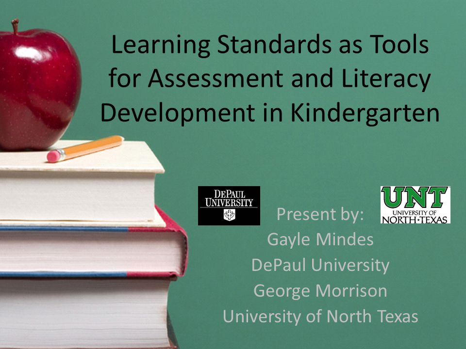 Learning Standards as Tools for Assessment and Literacy Development in Kindergarten Present by: Gayle Mindes DePaul University George Morrison Univers