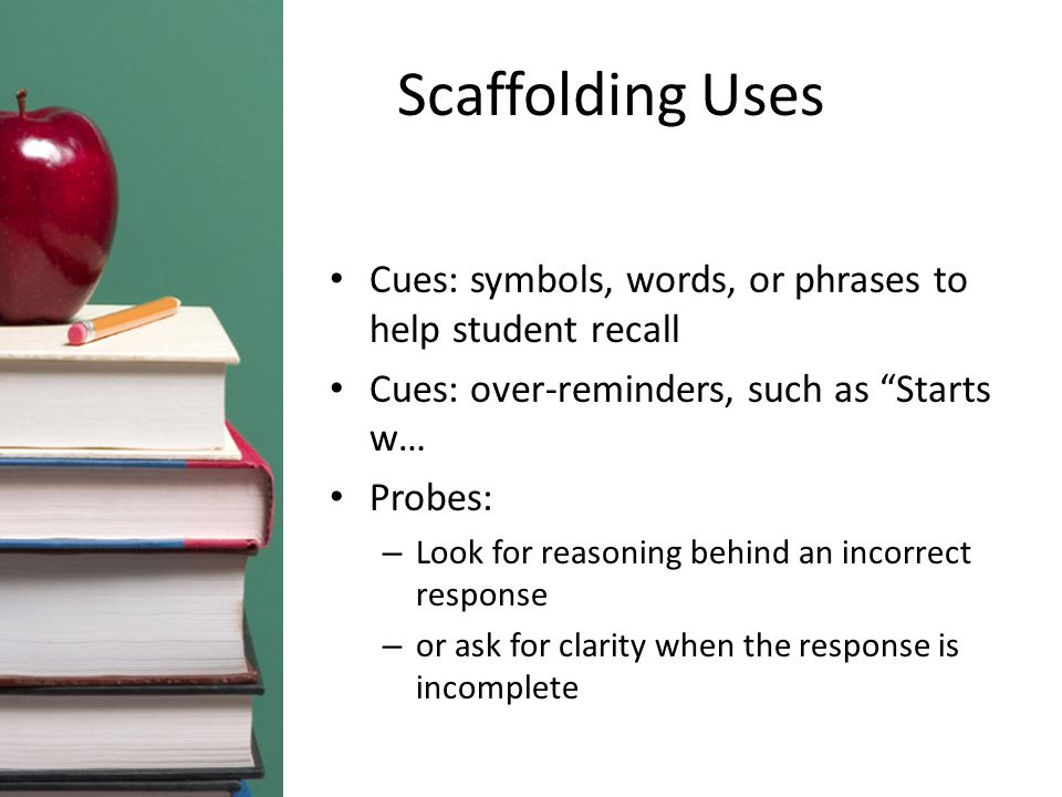 """Scaffolding Uses Cues: symbols, words, or phrases to help student recall Cues: over-reminders, such as """"Starts w… Probes: – Look for reasoning behind"""