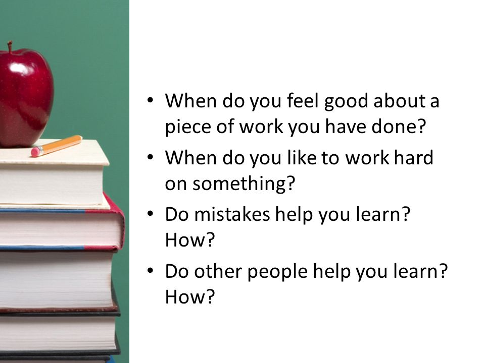 When do you feel good about a piece of work you have done? When do you like to work hard on something? Do mistakes help you learn? How? Do other peopl