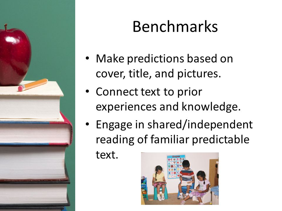Benchmarks Make predictions based on cover, title, and pictures. Connect text to prior experiences and knowledge. Engage in shared/independent reading