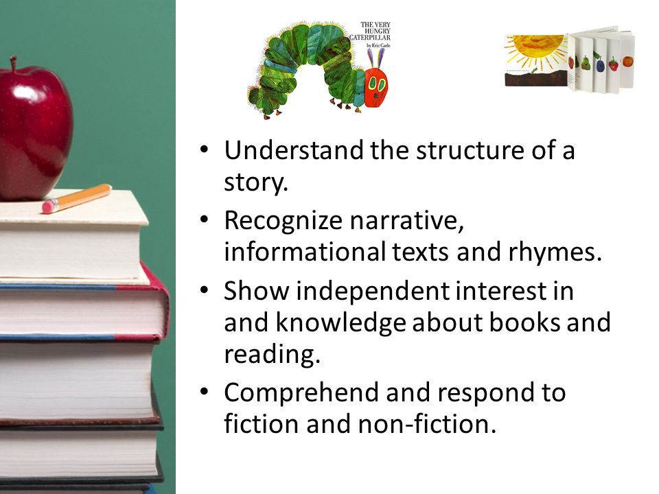 Understand the structure of a story. Recognize narrative, informational texts and rhymes.