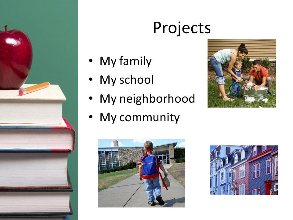 Projects My family My school My neighborhood My community