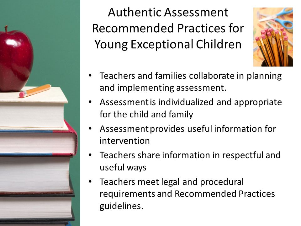 Authentic Assessment Recommended Practices for Young Exceptional Children Teachers and families collaborate in planning and implementing assessment.