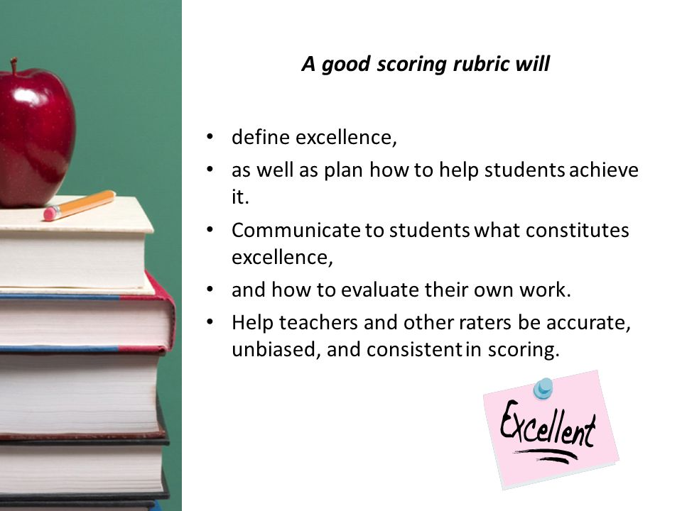 A good scoring rubric will define excellence, as well as plan how to help students achieve it. Communicate to students what constitutes excellence, an