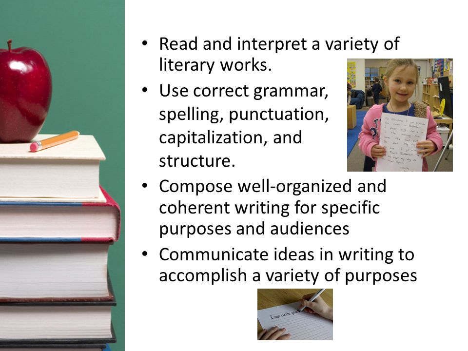 Read and interpret a variety of literary works. Use correct grammar, spelling, punctuation, capitalization, and structure. Compose well-organized and