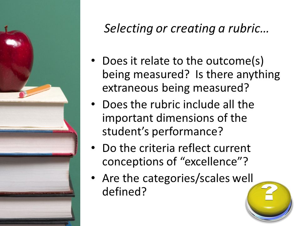 Selecting or creating a rubric… Does it relate to the outcome(s) being measured? Is there anything extraneous being measured? Does the rubric include