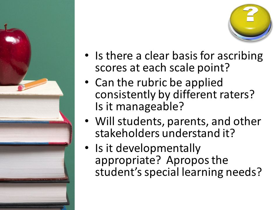 Is there a clear basis for ascribing scores at each scale point? Can the rubric be applied consistently by different raters? Is it manageable? Will st