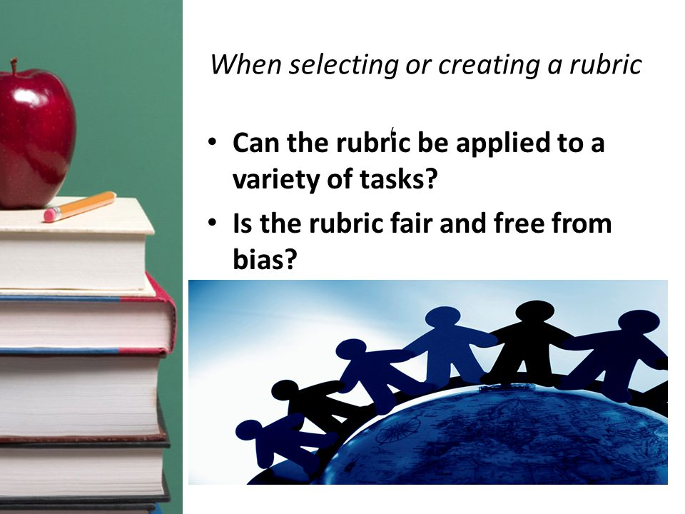 When selecting or creating a rubric Can the rubric be applied to a variety of tasks.