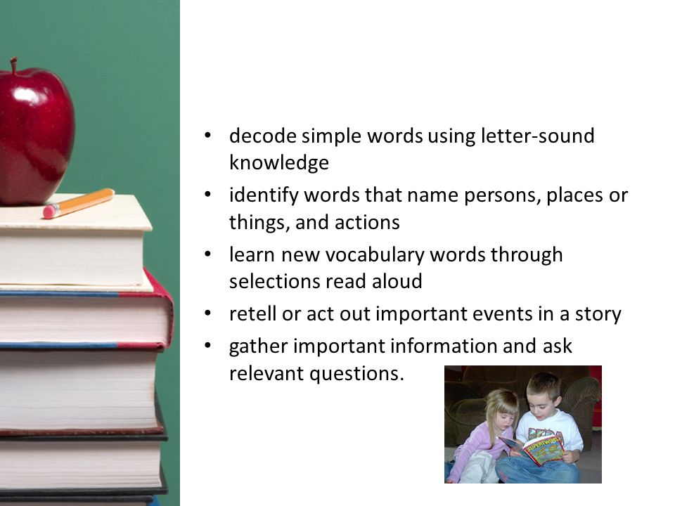 decode simple words using letter-sound knowledge identify words that name persons, places or things, and actions learn new vocabulary words through selections read aloud retell or act out important events in a story gather important information and ask relevant questions.