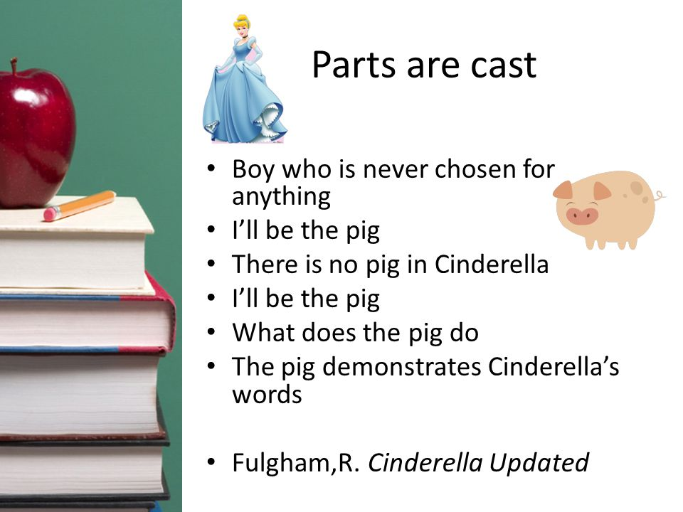 Parts are cast Boy who is never chosen for anything I'll be the pig There is no pig in Cinderella I'll be the pig What does the pig do The pig demonstrates Cinderella's words Fulgham,R.