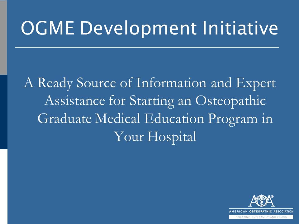 OGME Development Initiative A Ready Source of Information and Expert Assistance for Starting an Osteopathic Graduate Medical Education Program in Your