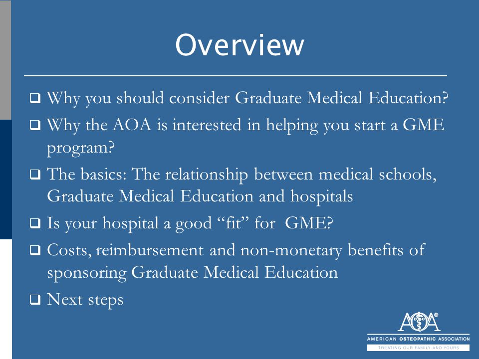 Overview  Why you should consider Graduate Medical Education?  Why the AOA is interested in helping you start a GME program?  The basics: The relat