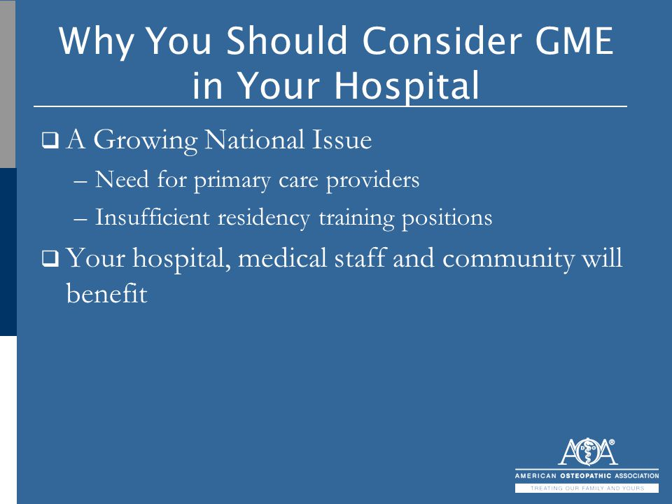 Why You Should Consider GME in Your Hospital  A Growing National Issue –Need for primary care providers –Insufficient residency training positions 