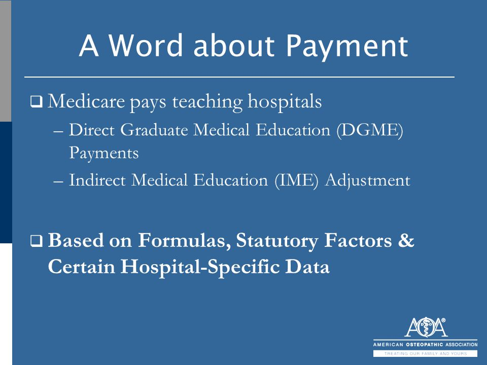 A Word about Payment  Medicare pays teaching hospitals –Direct Graduate Medical Education (DGME) Payments –Indirect Medical Education (IME) Adjustmen