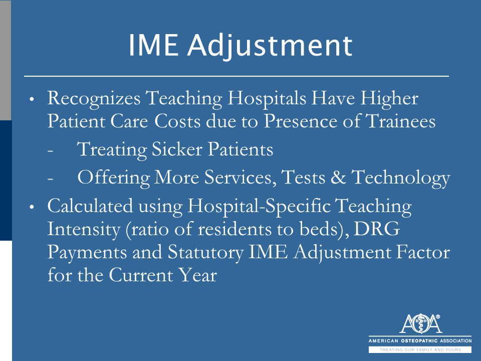 IME Adjustment Recognizes Teaching Hospitals Have Higher Patient Care Costs due to Presence of Trainees -Treating Sicker Patients -Offering More Servi