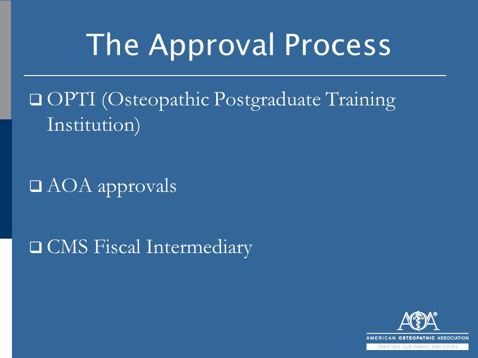 The Approval Process  OPTI (Osteopathic Postgraduate Training Institution)  AOA approvals  CMS Fiscal Intermediary