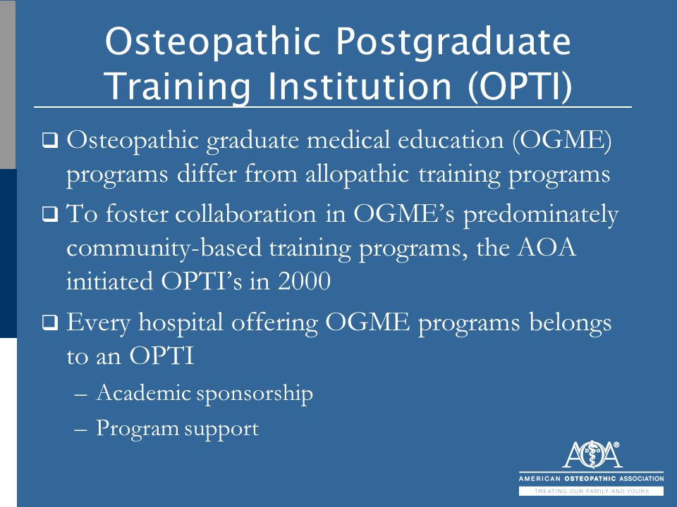 Osteopathic Postgraduate Training Institution (OPTI)  Osteopathic graduate medical education (OGME) programs differ from allopathic training programs