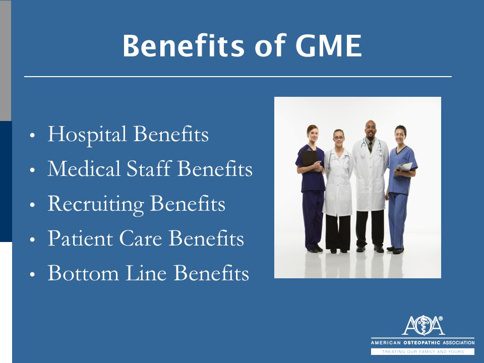 Benefits of GME Hospital Benefits Medical Staff Benefits Recruiting Benefits Patient Care Benefits Bottom Line Benefits