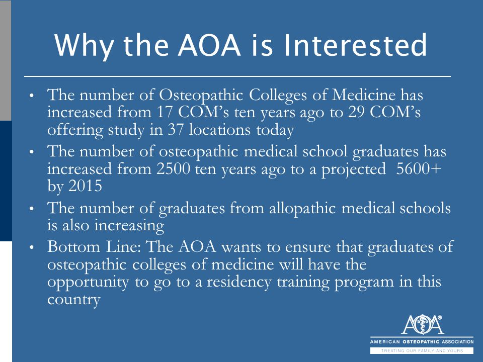 Why the AOA is Interested The number of Osteopathic Colleges of Medicine has increased from 17 COM's ten years ago to 29 COM's offering study in 37 lo