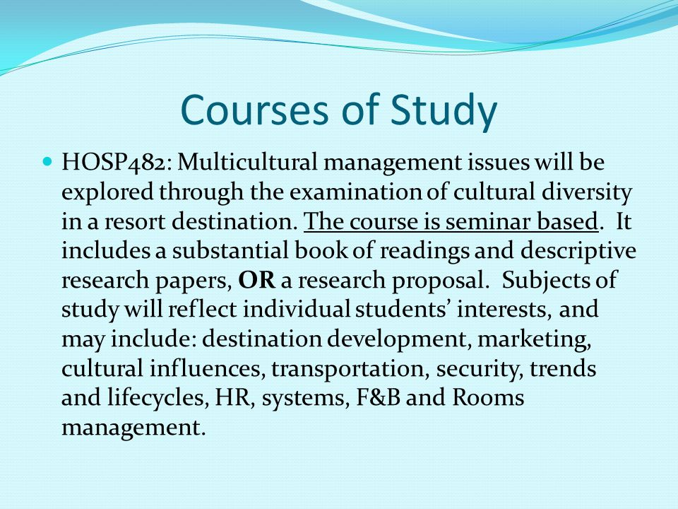 Courses of Study HOSP482: Multicultural management issues will be explored through the examination of cultural diversity in a resort destination.