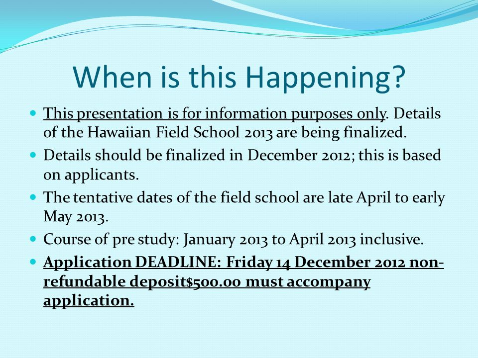 When is this Happening? This presentation is for information purposes only. Details of the Hawaiian Field School 2013 are being finalized. Details sho