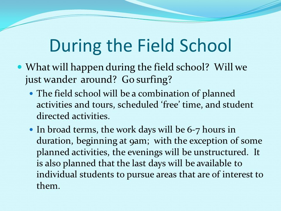 What will happen during the field school? Will we just wander around? Go surfing? The field school will be a combination of planned activities and tou