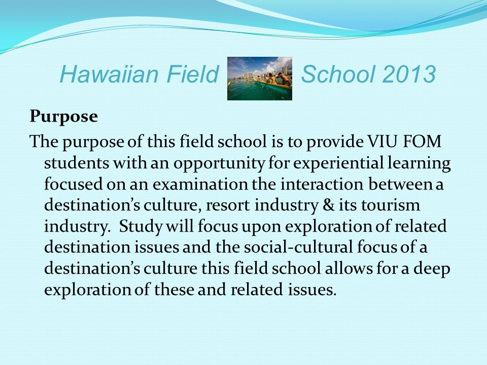 Hawaiian Field School 2013 Purpose The purpose of this field school is to provide VIU FOM students with an opportunity for experiential learning focus