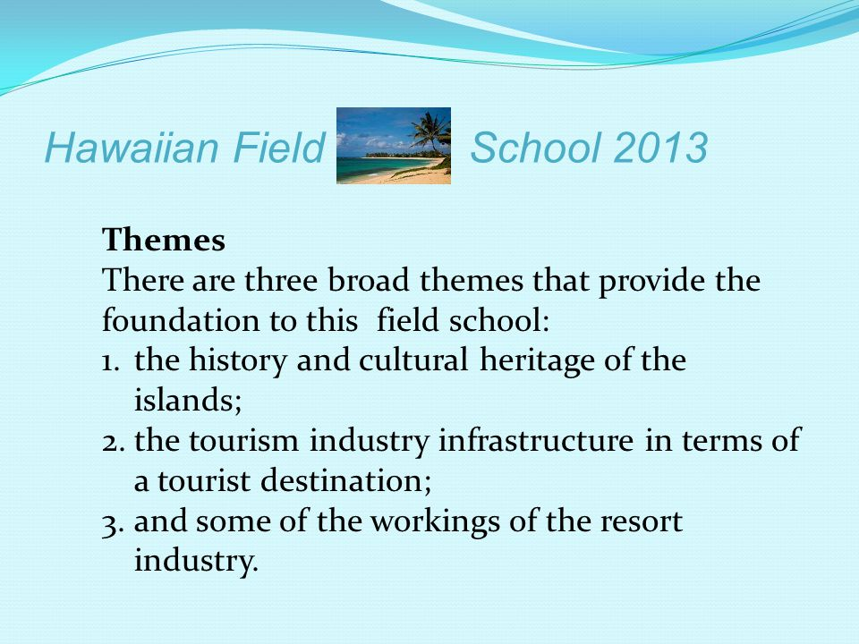 Hawaiian Field School 2013 Themes There are three broad themes that provide the foundation to this field school: 1.the history and cultural heritage o