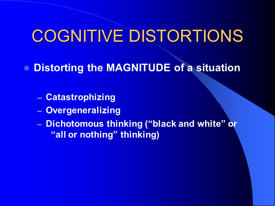 COGNITIVE DISTORTIONS Distorting the MAGNITUDE of a situation – Catastrophizing – Overgeneralizing – Dichotomous thinking ( black and white or all or nothing thinking)