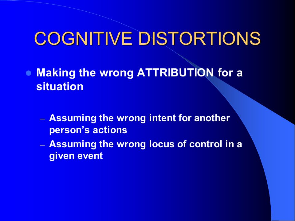 COGNITIVE DISTORTIONS Making the wrong ATTRIBUTION for a situation – Assuming the wrong intent for another person's actions – Assuming the wrong locus of control in a given event