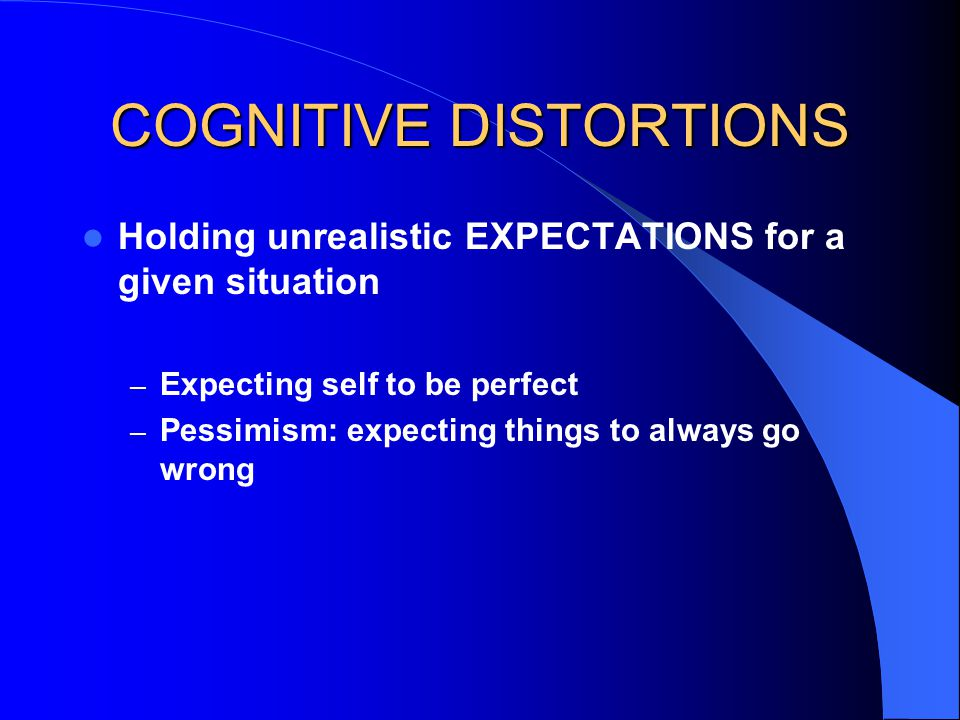 COGNITIVE DISTORTIONS Holding unrealistic EXPECTATIONS for a given situation – Expecting self to be perfect – Pessimism: expecting things to always go wrong
