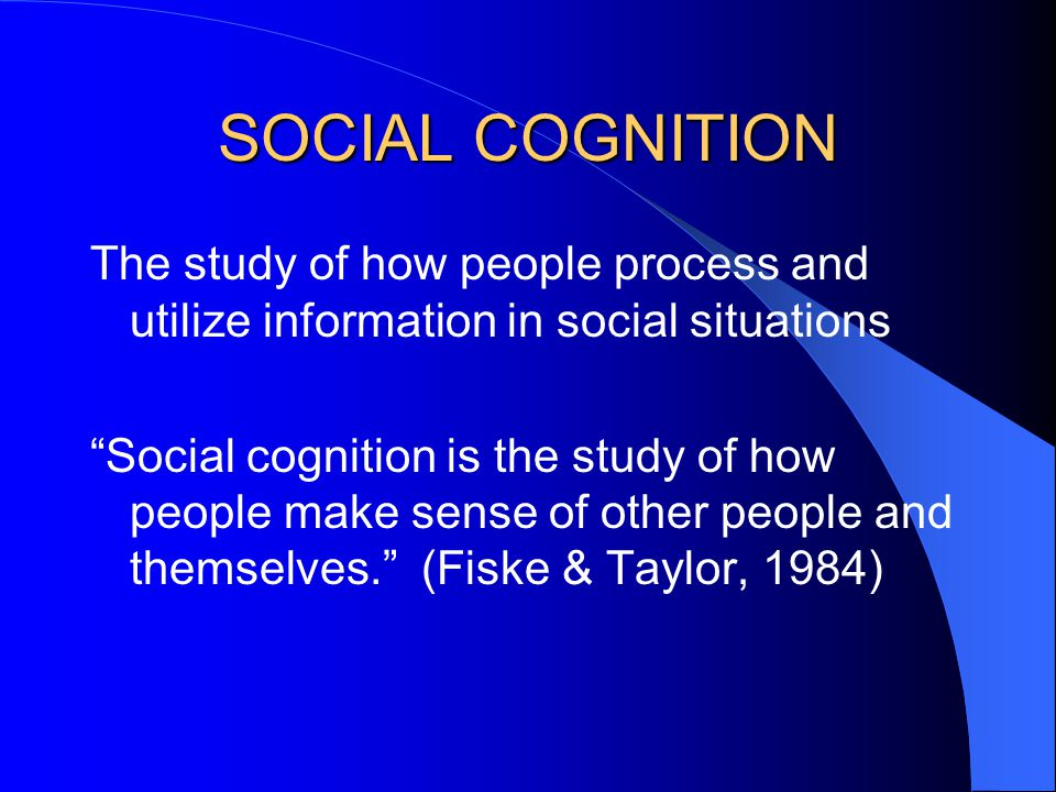 SOCIAL COGNITION The study of how people process and utilize information in social situations Social cognition is the study of how people make sense of other people and themselves. (Fiske & Taylor, 1984)