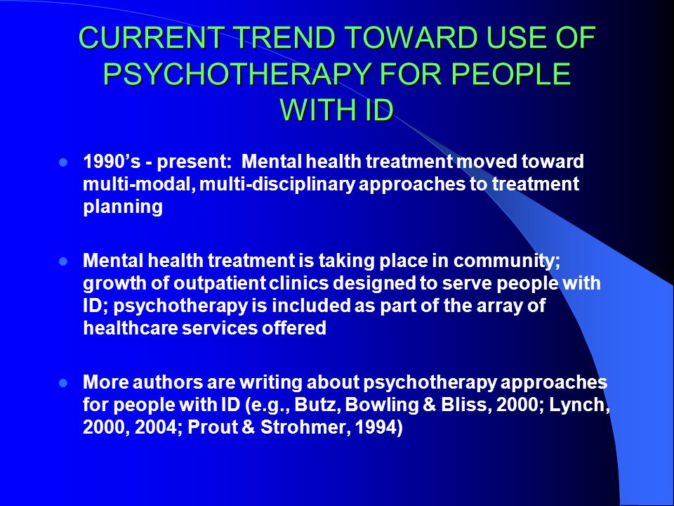 CURRENT TREND TOWARD USE OF PSYCHOTHERAPY FOR PEOPLE WITH ID 1990's - present: Mental health treatment moved toward multi-modal, multi-disciplinary approaches to treatment planning Mental health treatment is taking place in community; growth of outpatient clinics designed to serve people with ID; psychotherapy is included as part of the array of healthcare services offered More authors are writing about psychotherapy approaches for people with ID (e.g., Butz, Bowling & Bliss, 2000; Lynch, 2000, 2004; Prout & Strohmer, 1994)