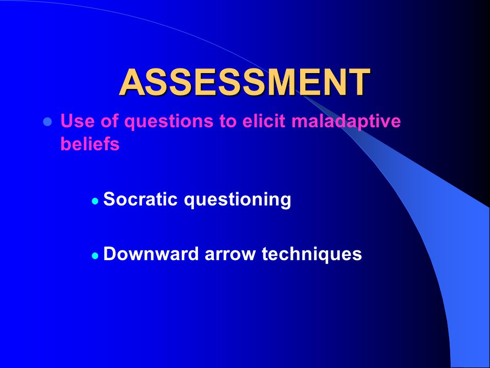 ASSESSMENT Use of questions to elicit maladaptive beliefs Socratic questioning Downward arrow techniques