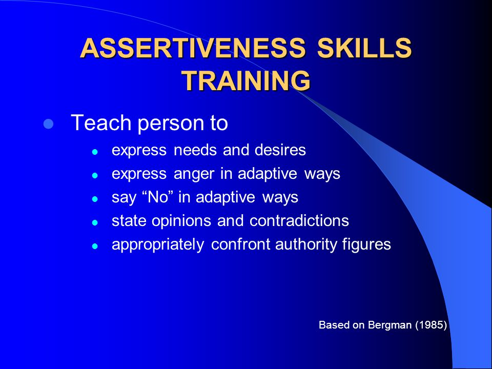 ASSERTIVENESS SKILLS TRAINING Teach person to express needs and desires express anger in adaptive ways say No in adaptive ways state opinions and contradictions appropriately confront authority figures Based on Bergman (1985)
