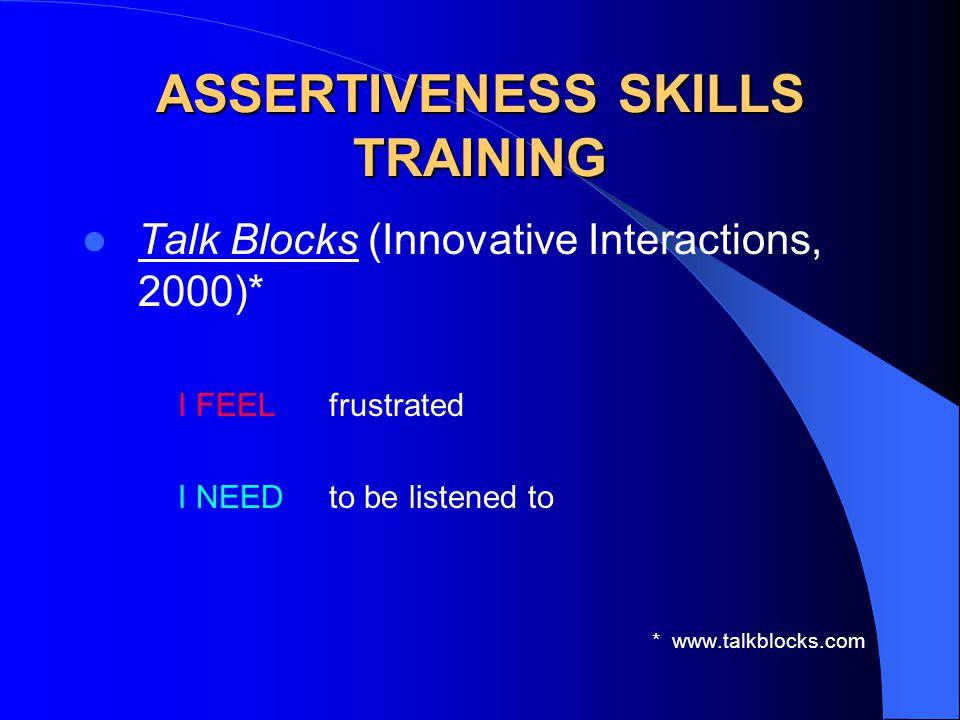 ASSERTIVENESS SKILLS TRAINING Talk Blocks (Innovative Interactions, 2000)* I FEEL frustrated I NEED to be listened to * www.talkblocks.com