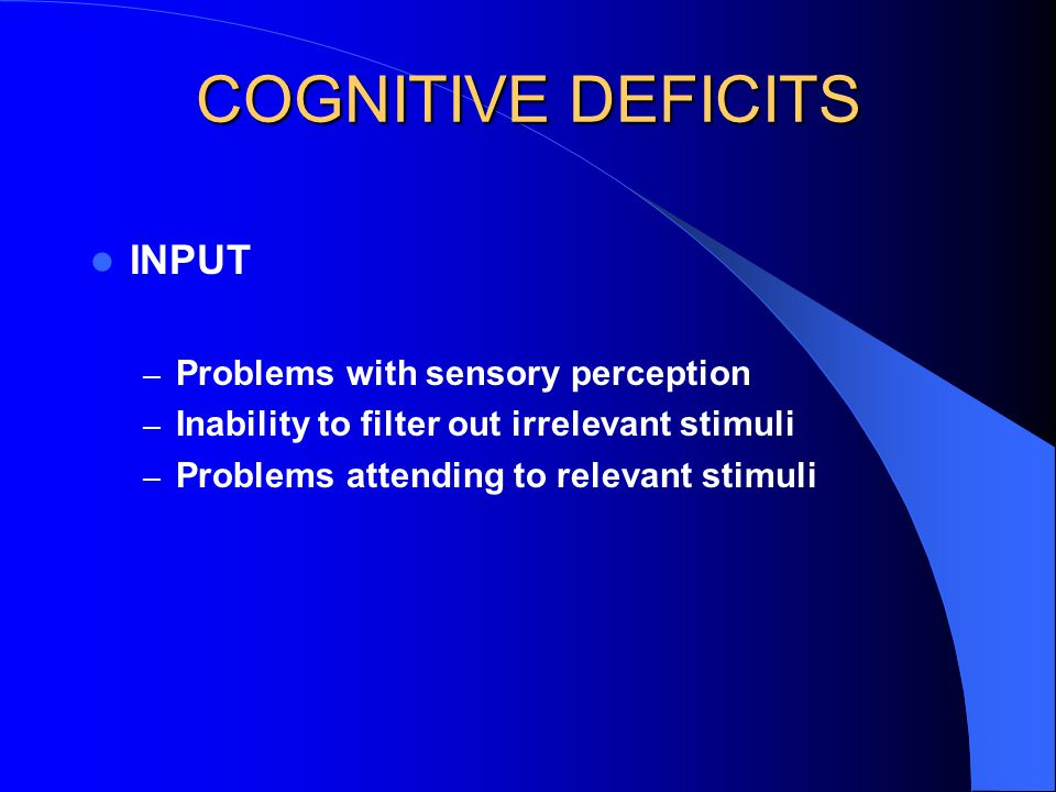COGNITIVE DEFICITS PROCESSING – Incorrect labeling or categorizing stimuli – Poor memory capacity or retrieval – Slow processing speed – Problems following a sequence – Problems comparing information – Problems with foresight or planning – Inability to use internal language or self-talk