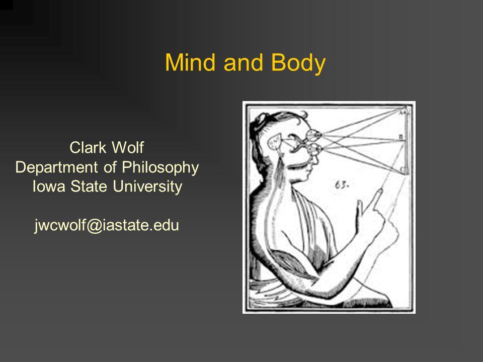 Mind and Body Clark Wolf Department of Philosophy Iowa State University jwcwolf@iastate.edu