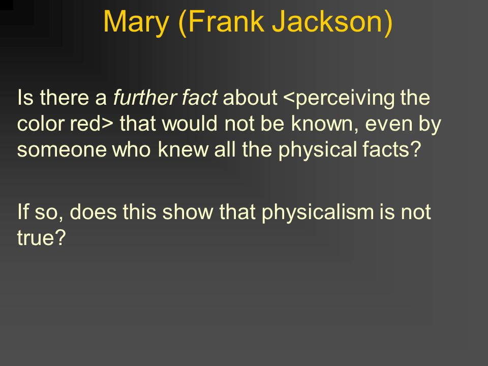 Mary (Frank Jackson) Is there a further fact about that would not be known, even by someone who knew all the physical facts.